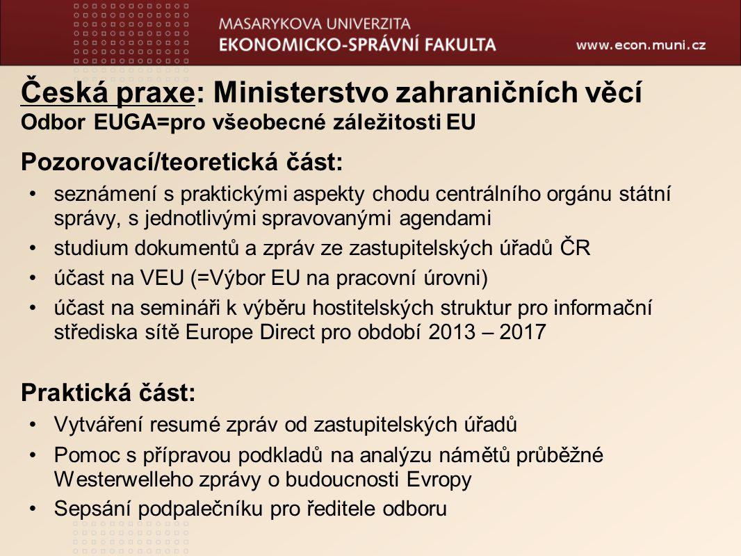 Česká praxe: Ministerstvo zahraničních věcí Odbor EUGA=pro všeobecné záležitosti EU Pozorovací/teoretická část: seznámení s praktickými aspekty chodu