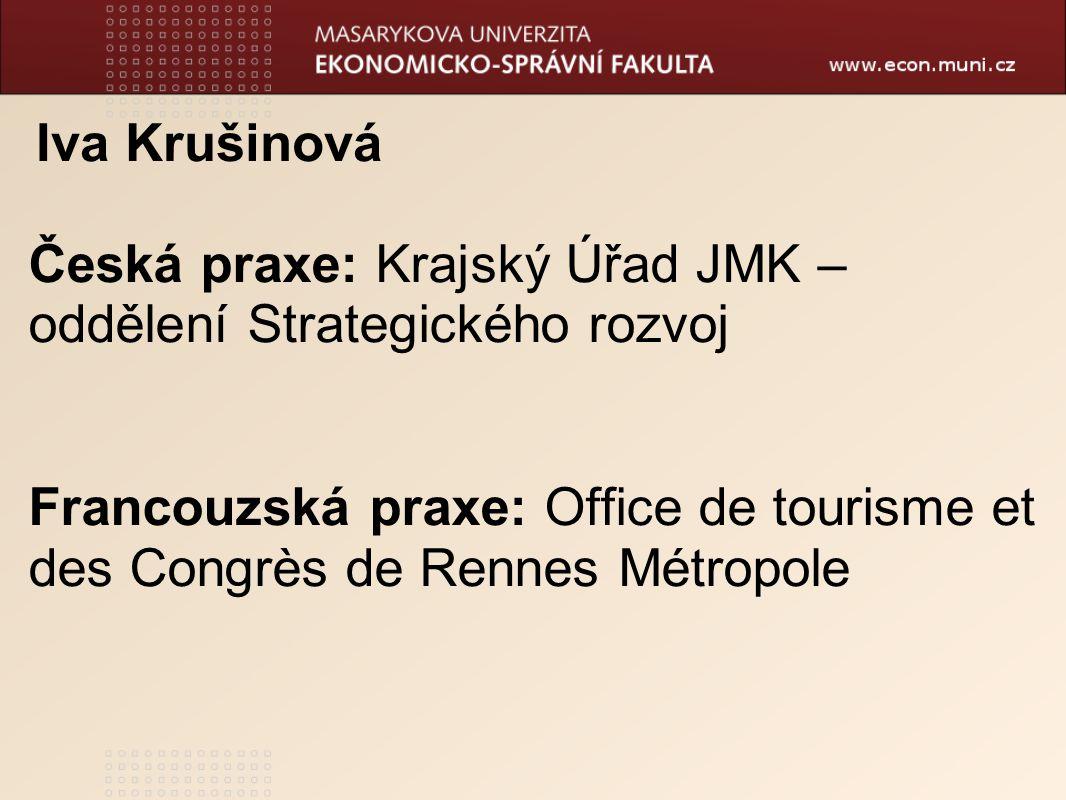 Iva Krušinová Česká praxe: Krajský Úřad JMK – oddělení Strategického rozvoj Francouzská praxe: Office de tourisme et des Congrès de Rennes Métropole