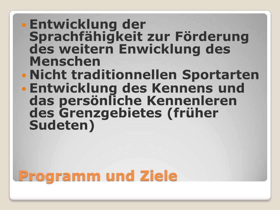 Programm und Ziele Entwicklung der Sprachfähigkeit zur Förderung des weitern Enwicklung des Menschen Nicht traditionnellen Sportarten Entwicklung des Kennens und das persönliche Kennenleren des Grenzgebietes (früher Sudeten)
