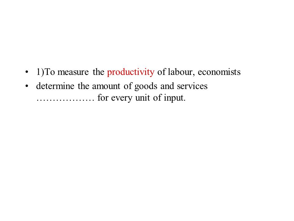 Change the word PRODUCE to fit in the gaps + translate: 1)To measure the ………………….. of labour, economists determine the amount of goods and services ……