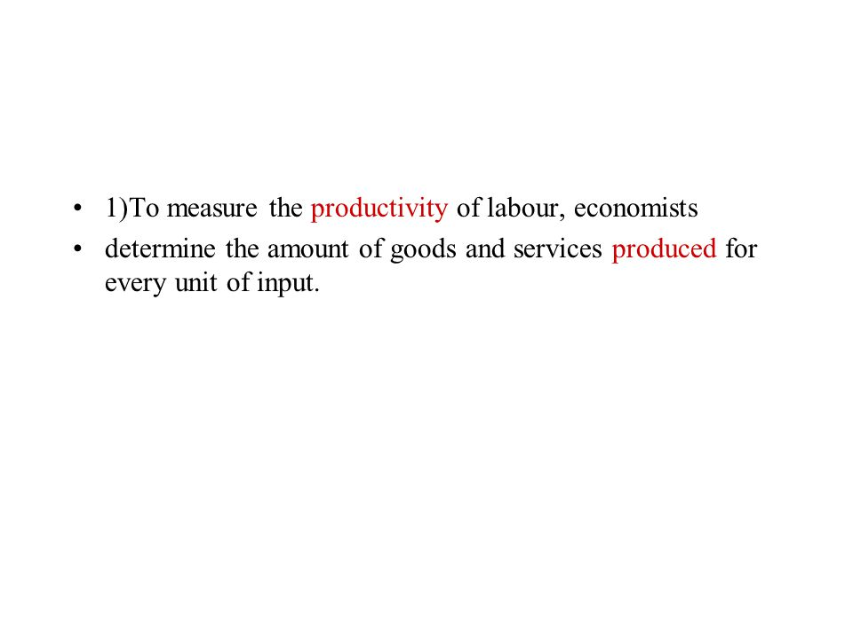 1)To measure the productivity of labour, economists determine the amount of goods and services ……………… for every unit of input.