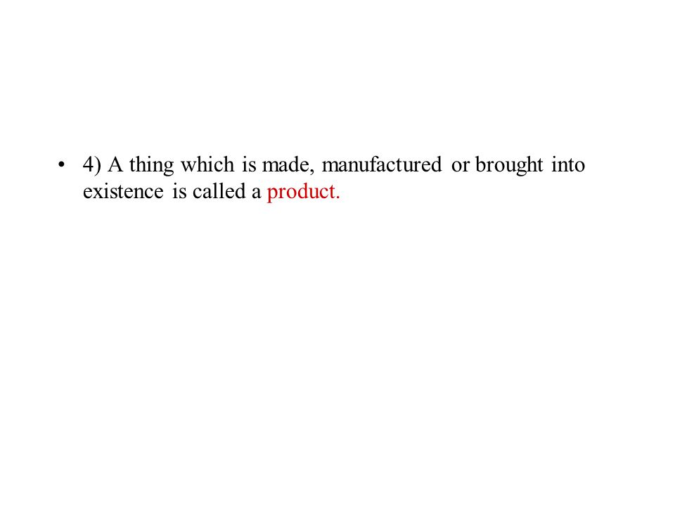 4) A thing which is made, manufactured or brought into existence is called a ………………………...
