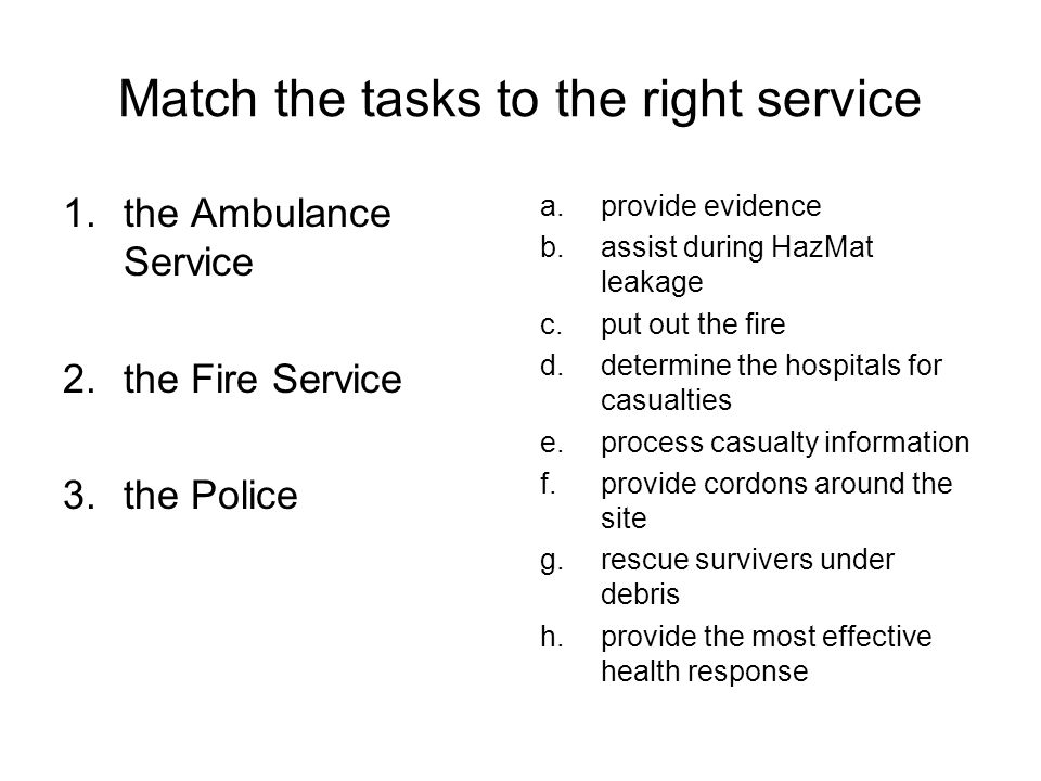 Match the tasks to the right service 1.the Ambulance Service 2.the Fire Service 3.the Police a.provide evidence b.assist during HazMat leakage c.put out the fire d.determine the hospitals for casualties e.process casualty information f.provide cordons around the site g.rescue survivers under debris h.provide the most effective health response