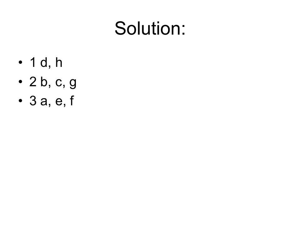 Solution: 1 d, h 2 b, c, g 3 a, e, f