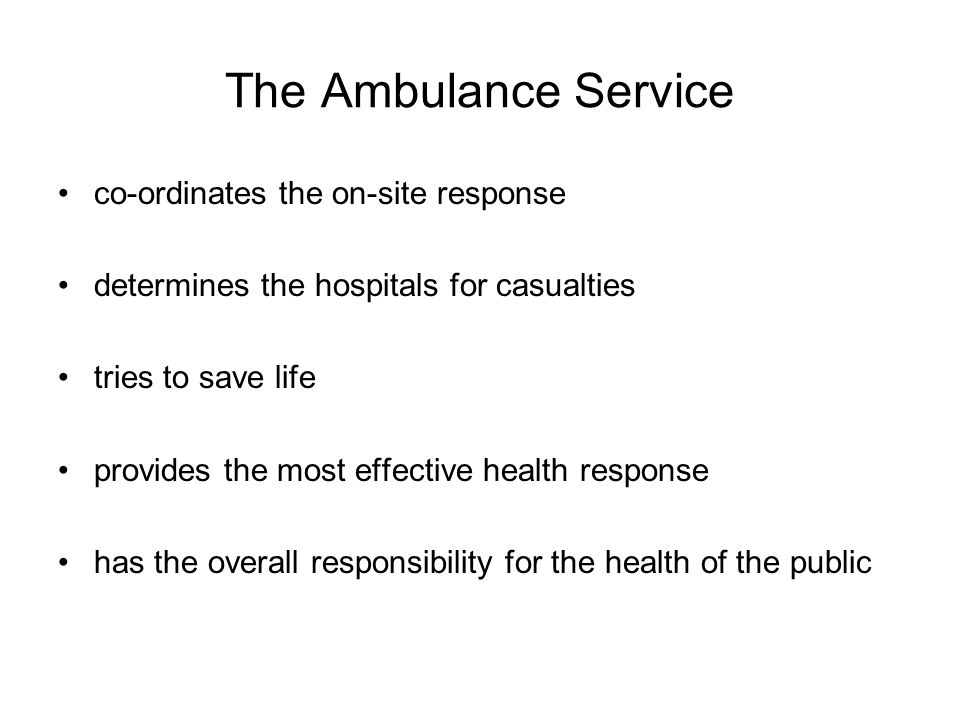 The Ambulance Service co-ordinates the on-site response determines the hospitals for casualties tries to save life provides the most effective health response has the overall responsibility for the health of the public