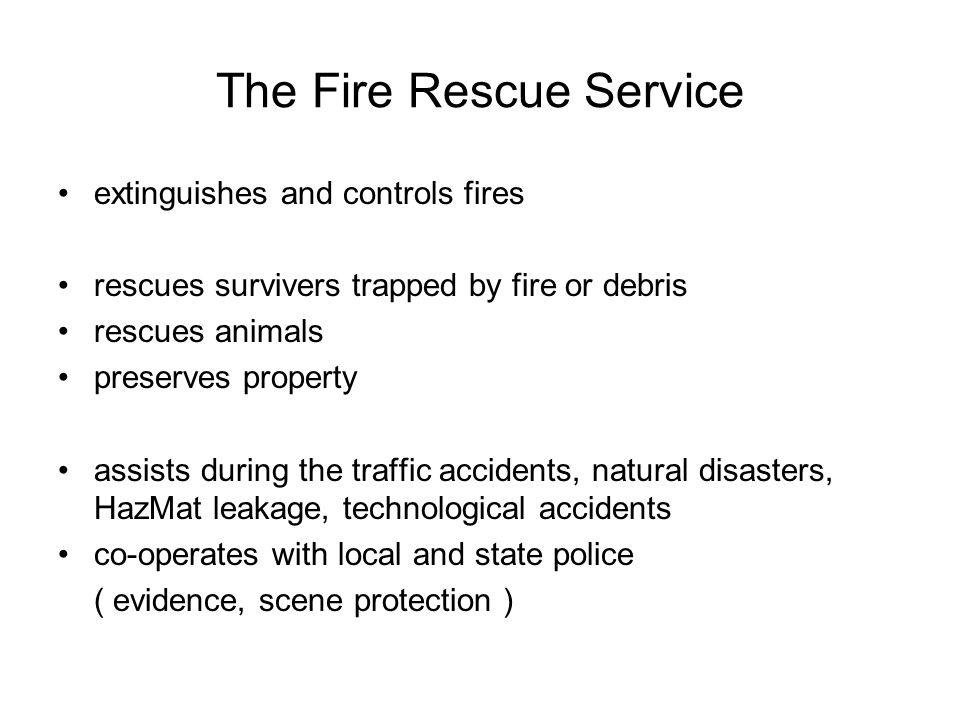 The Fire Rescue Service extinguishes and controls fires rescues survivers trapped by fire or debris rescues animals preserves property assists during the traffic accidents, natural disasters, HazMat leakage, technological accidents co-operates with local and state police ( evidence, scene protection )