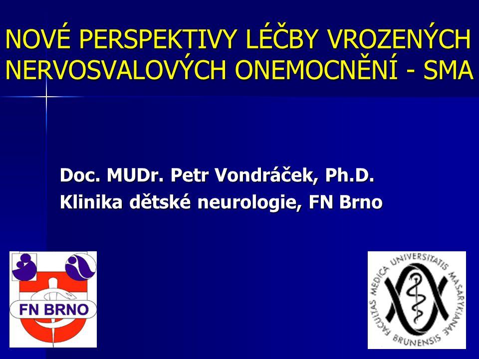 NOVÉ PERSPEKTIVY LÉČBY VROZENÝCH NERVOSVALOVÝCH ONEMOCNĚNÍ - SMA Doc. MUDr. Petr Vondráček, Ph.D. Klinika dětské neurologie, FN Brno