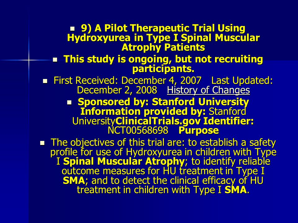 9) A Pilot Therapeutic Trial Using Hydroxyurea in Type I Spinal Muscular Atrophy Patients 9) A Pilot Therapeutic Trial Using Hydroxyurea in Type I Spinal Muscular Atrophy Patients This study is ongoing, but not recruiting participants.