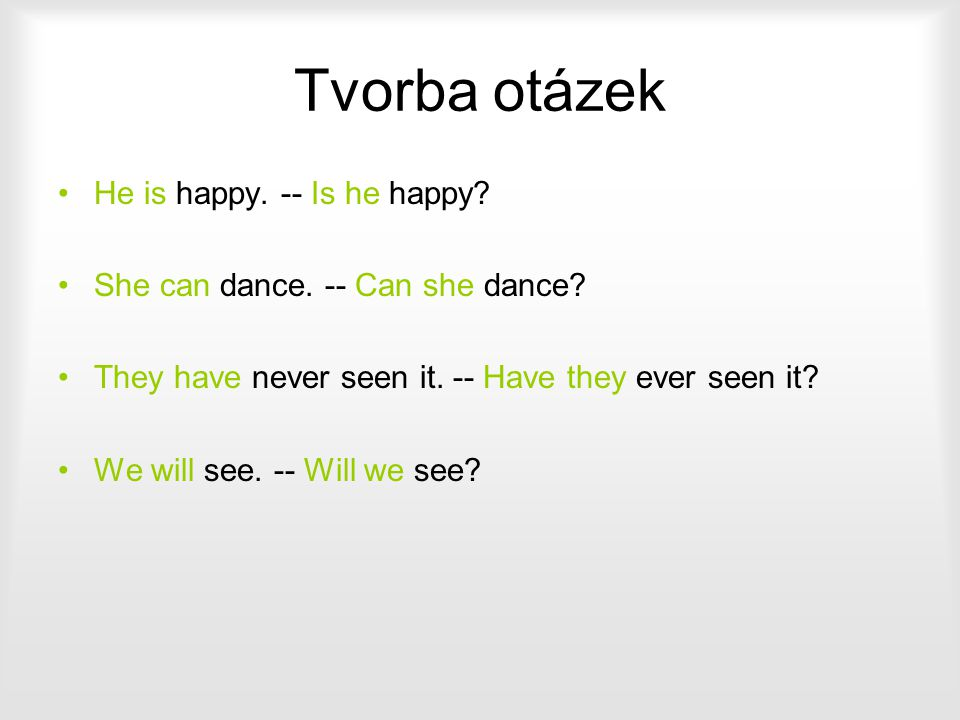 Tvorba otázek He is happy. -- Is he happy? She can dance. -- Can she dance? They have never seen it. -- Have they ever seen it? We will see. -- Will w