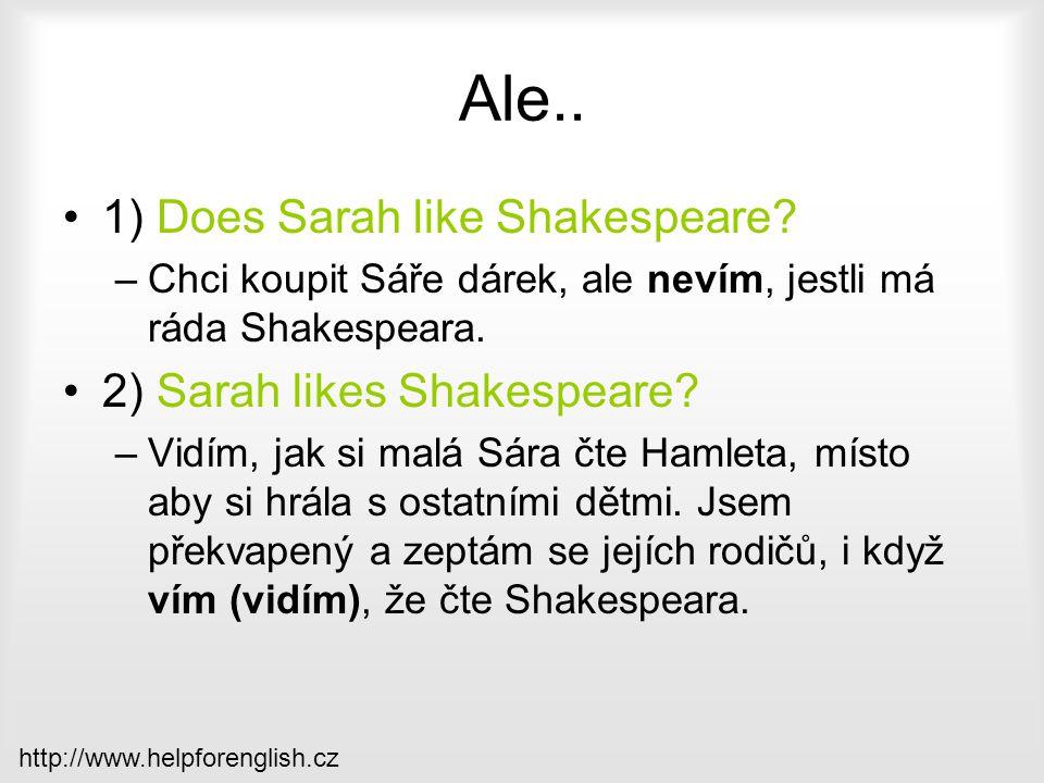 Ale.. 1) Does Sarah like Shakespeare? –Chci koupit Sáře dárek, ale nevím, jestli má ráda Shakespeara. 2) Sarah likes Shakespeare? –Vidím, jak si malá