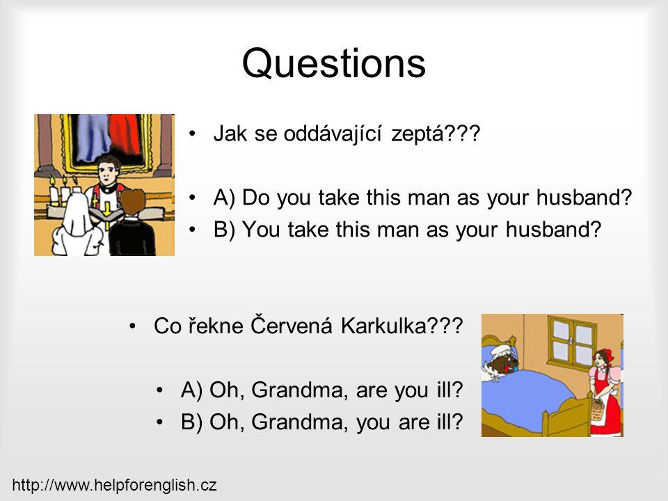 Questions Jak se oddávající zeptá??? A) Do you take this man as your husband? B) You take this man as your husband? Co řekne Červená Karkulka??? A) Oh