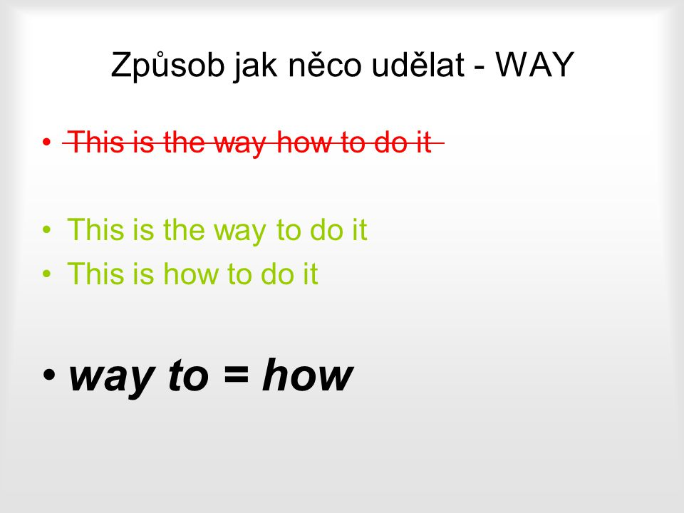 Způsob jak něco udělat - WAY This is the way how to do it This is the way to do it This is how to do it way to = how