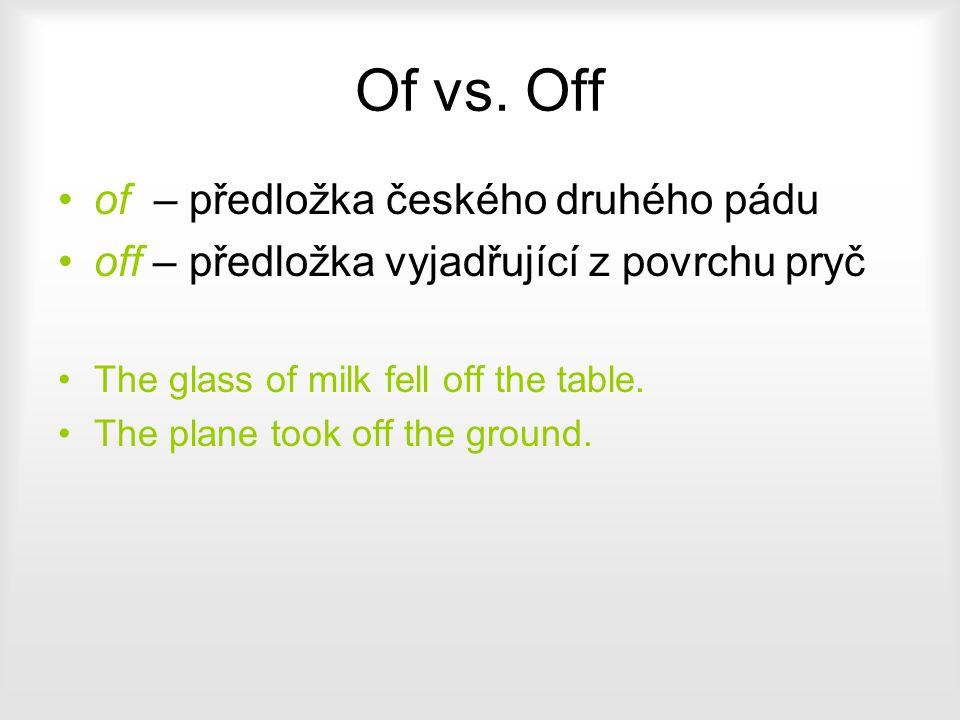 Of vs. Off of – předložka českého druhého pádu off – předložka vyjadřující z povrchu pryč The glass of milk fell off the table. The plane took off the