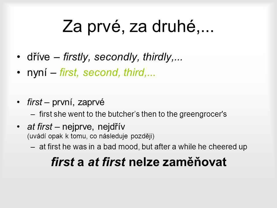 Za prvé, za druhé,... dříve – firstly, secondly, thirdly,... nyní – first, second, third,... first – první, zaprvé –first she went to the butcher's th