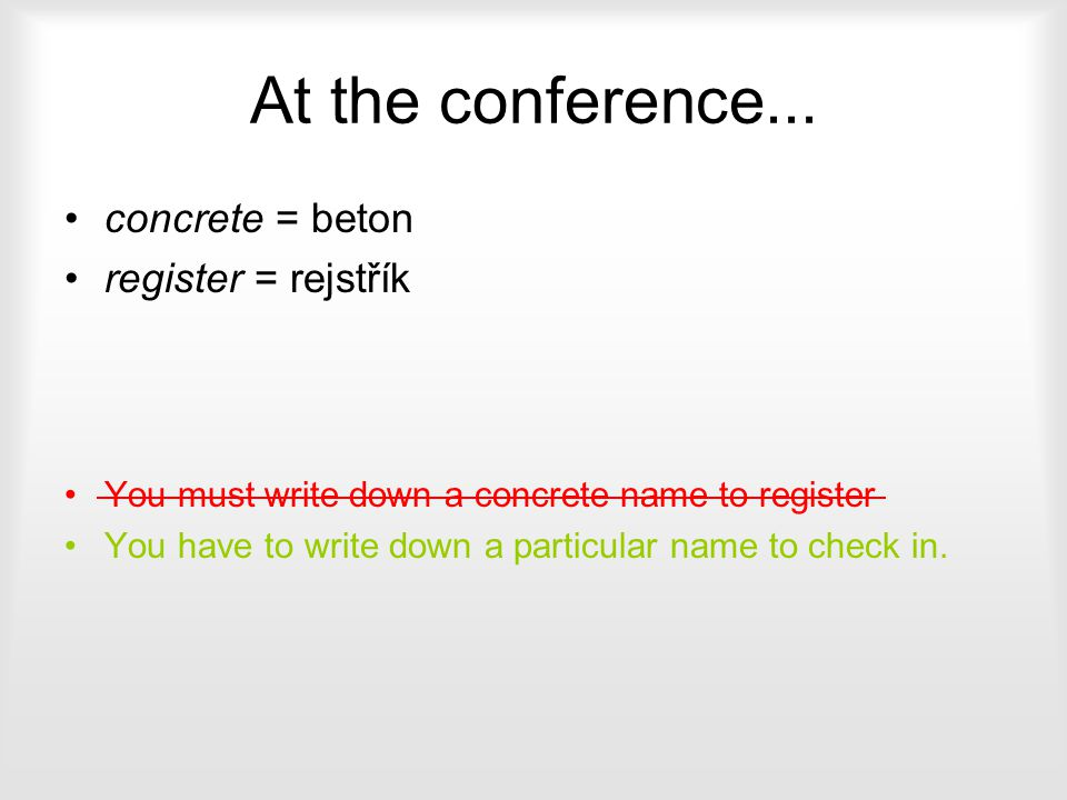 At the conference... concrete = beton register = rejstřík You must write down a concrete name to register You have to write down a particular name to