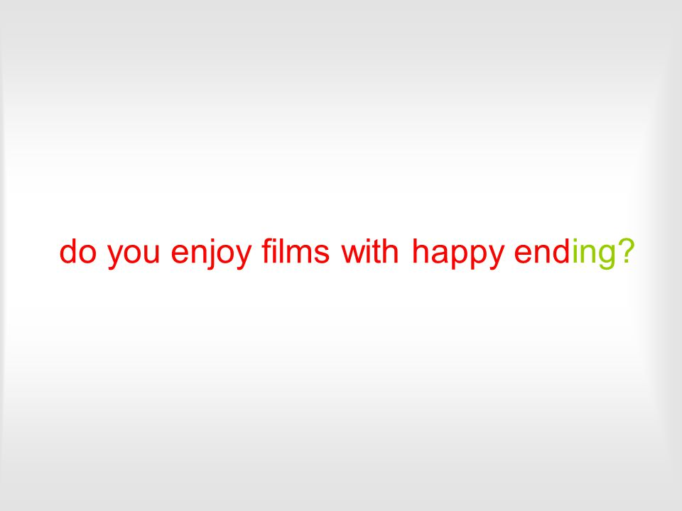 do you enjoy films with happy end ing?