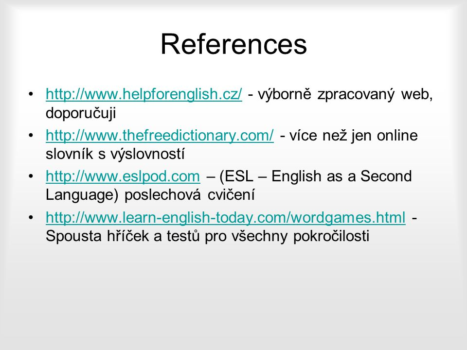 References http://www.helpforenglish.cz/ - výborně zpracovaný web, doporučujihttp://www.helpforenglish.cz/ http://www.thefreedictionary.com/ - více ne