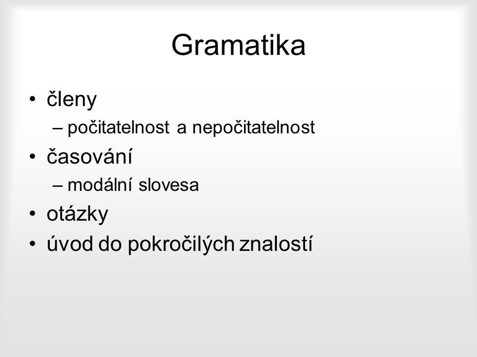 Gramatika členy –počitatelnost a nepočitatelnost časování –modální slovesa otázky úvod do pokročilých znalostí