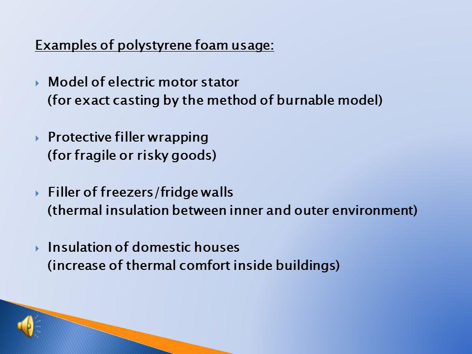 Examples of polystyrene foam usage:  Model of electric motor stator (for exact casting by the method of burnable model)  Protective filler wrapping (for fragile or risky goods)  Filler of freezers/fridge walls (thermal insulation between inner and outer environment)  Insulation of domestic houses (increase of thermal comfort inside buildings)