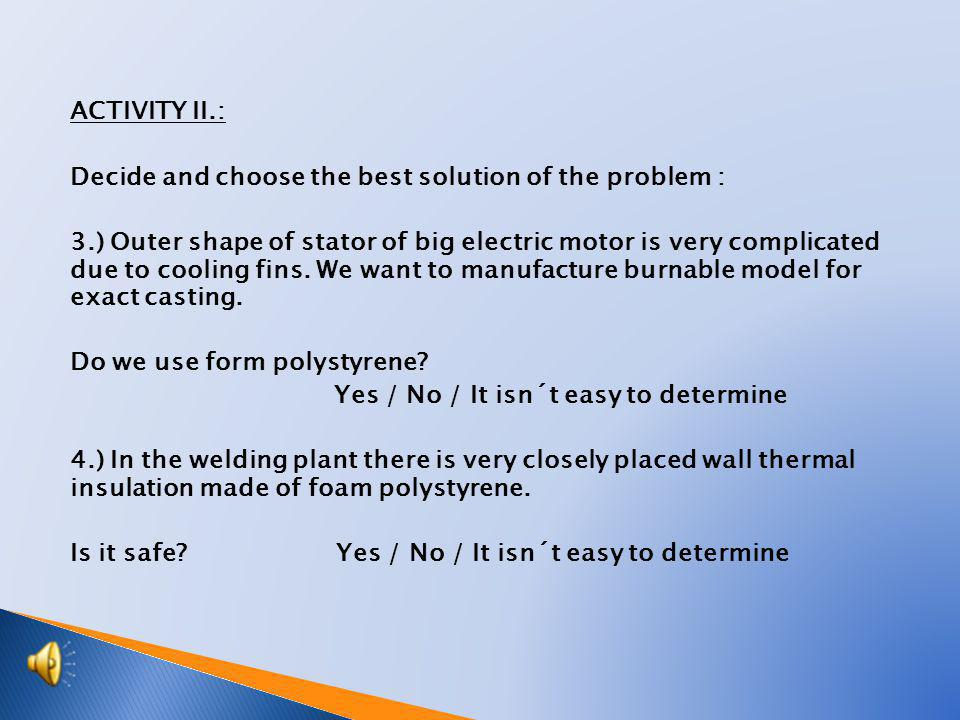 ACTIVITY II.: Decide and choose the best solution of the problem : 3.) Outer shape of stator of big electric motor is very complicated due to cooling fins.