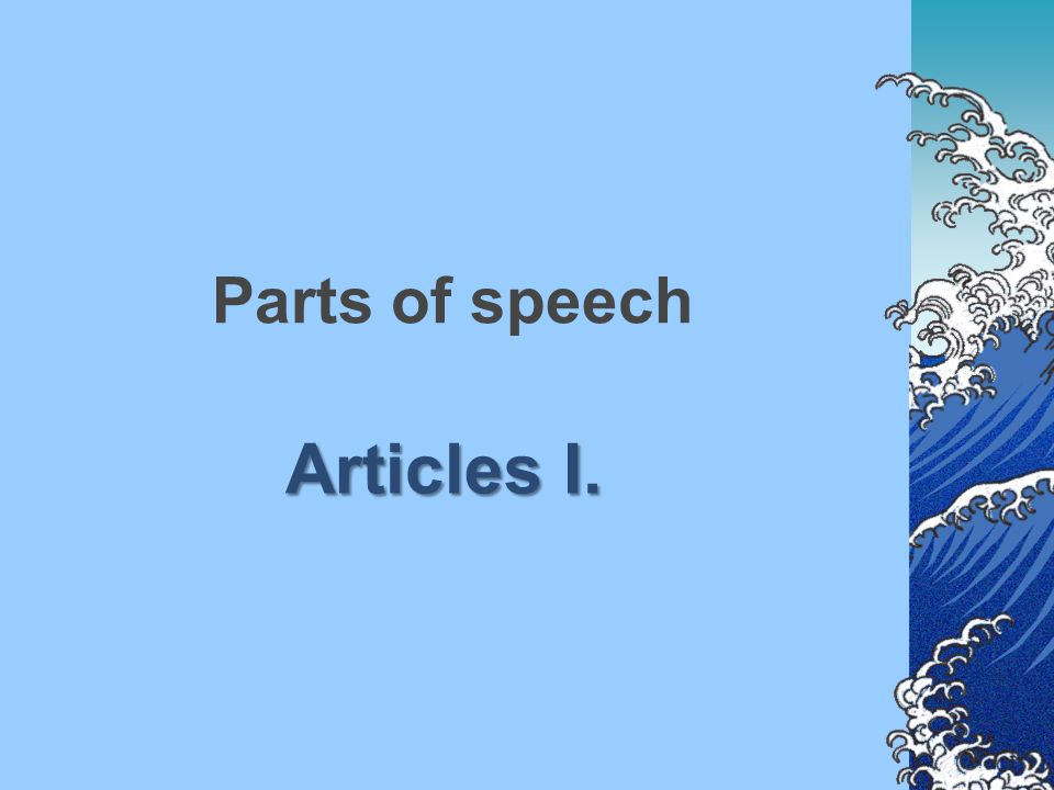 Parts of speech Articles I.