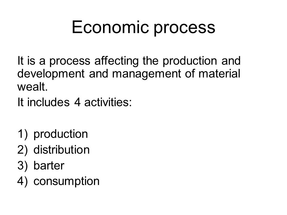 It is a process affecting the production and development and management of material wealt. It includes 4 activities: 1)production 2)distribution 3)bar