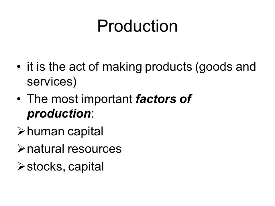 Production it is the act of making products (goods and services) The most important factors of production:  human capital  natural resources  stocks, capital