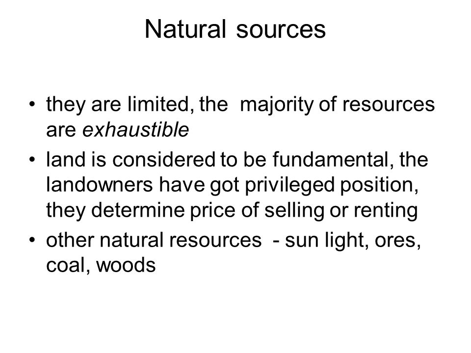 Natural sources they are limited, the majority of resources are exhaustible land is considered to be fundamental, the landowners have got privileged position, they determine price of selling or renting other natural resources - sun light, ores, coal, woods