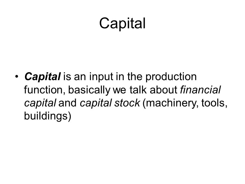 Capital Capital is an input in the production function, basically we talk about financial capital and capital stock (machinery, tools, buildings)