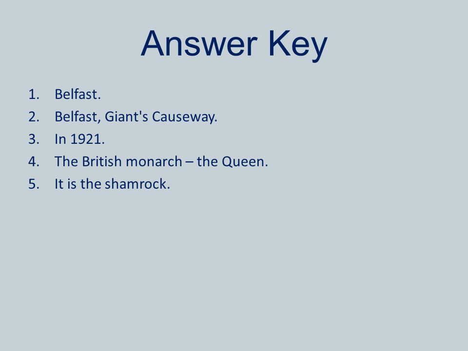 Answer Key 1.Belfast. 2.Belfast, Giant's Causeway. 3.In 1921. 4.The British monarch – the Queen. 5.It is the shamrock.