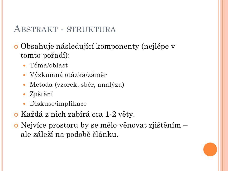 A BSTRAKT - STRUKTURA Obsahuje následující komponenty (nejlépe v tomto pořadí): Téma/oblast Výzkumná otázka/záměr Metoda (vzorek, sběr, analýza) Zjišt