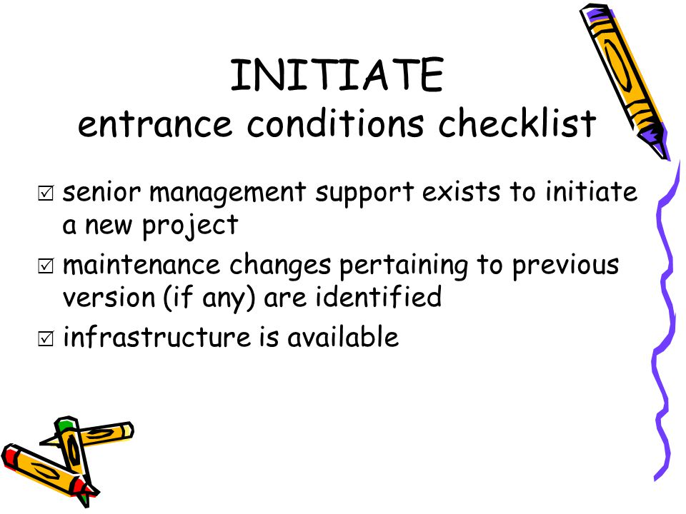 INITIATE entrance conditions checklist  senior management support exists to initiate a new project  maintenance changes pertaining to previous versi