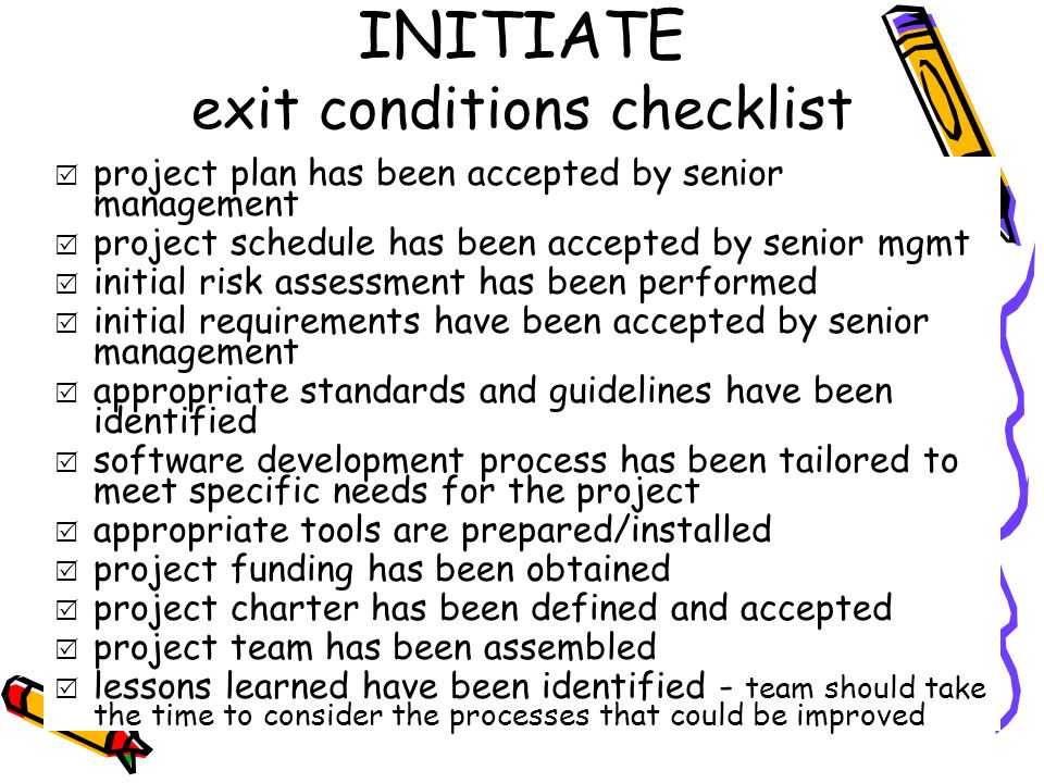 INITIATE exit conditions checklist  project plan has been accepted by senior management  project schedule has been accepted by senior mgmt  initial