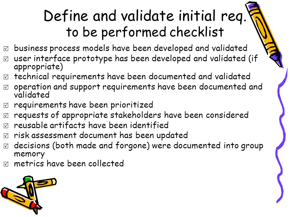 Define and validate initial req. to be performed checklist  business process models have been developed and validated  user interface prototype has