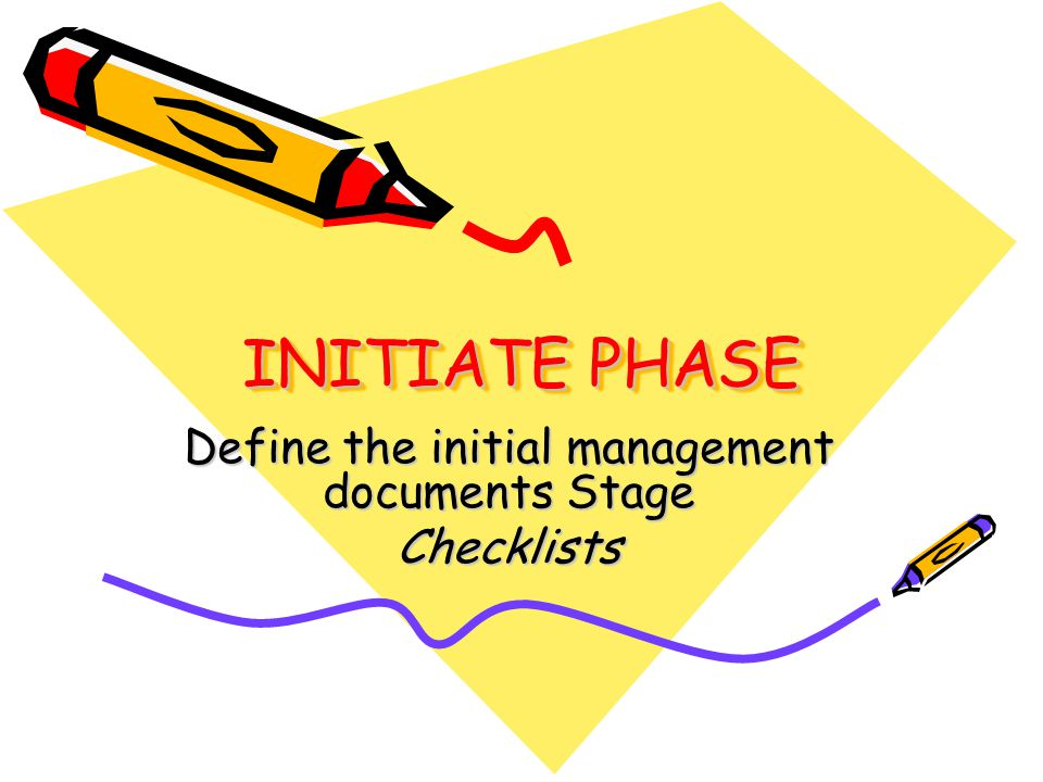 INITIATE PHASE Define the initial management documents Stage Checklists