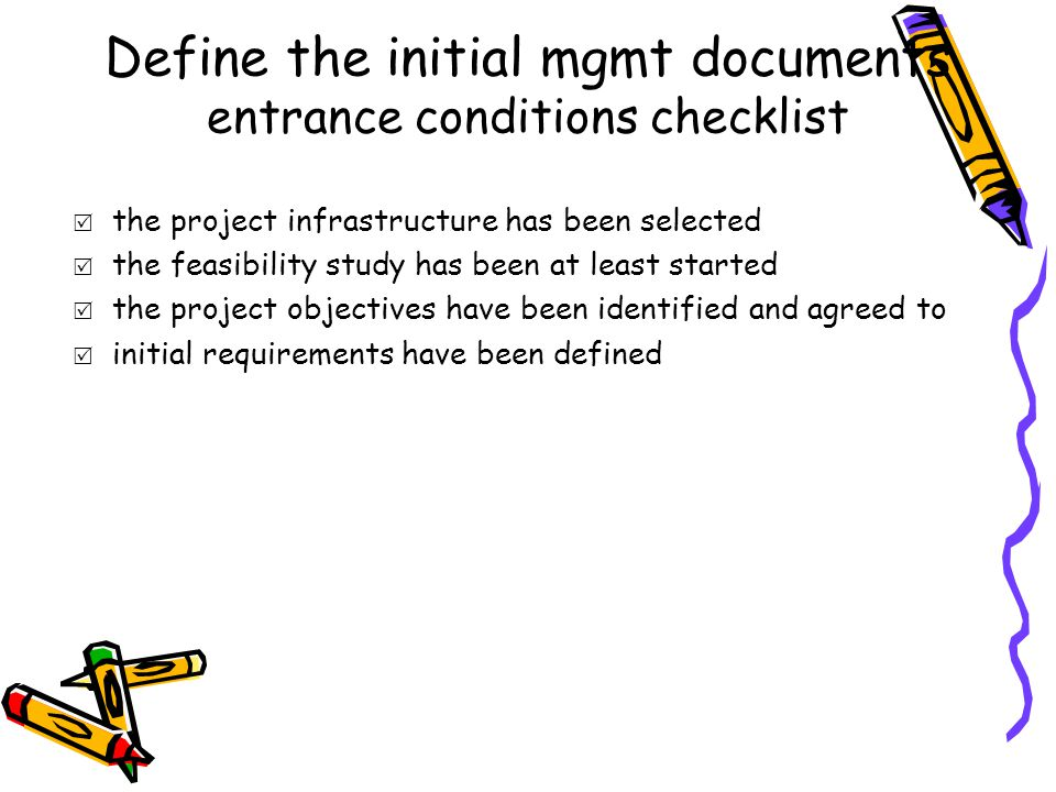 Define the initial mgmt documents entrance conditions checklist  the project infrastructure has been selected  the feasibility study has been at least started  the project objectives have been identified and agreed to  initial requirements have been defined