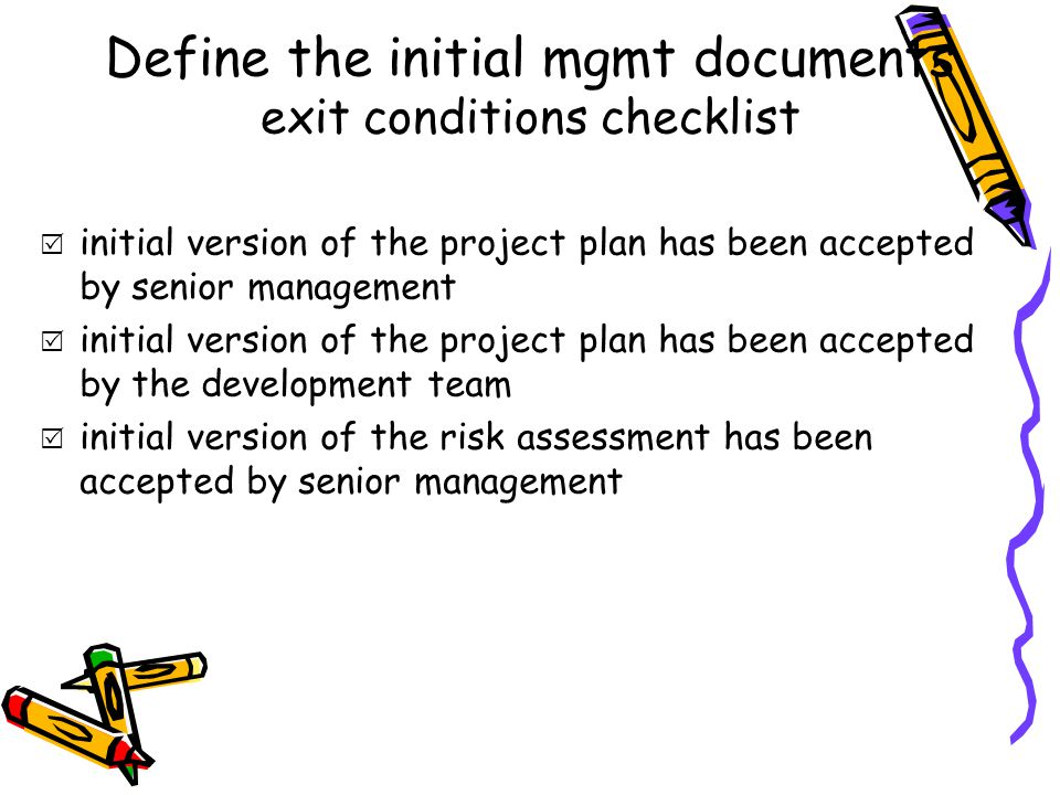 Define the initial mgmt documents exit conditions checklist  initial version of the project plan has been accepted by senior management  initial version of the project plan has been accepted by the development team  initial version of the risk assessment has been accepted by senior management