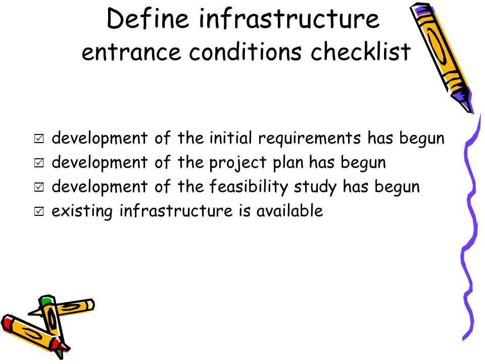 Define infrastructure entrance conditions checklist  development of the initial requirements has begun  development of the project plan has begun  development of the feasibility study has begun  existing infrastructure is available