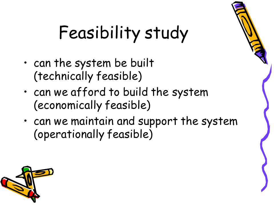Feasibility study can the system be built (technically feasible) can we afford to build the system (economically feasible) can we maintain and support the system (operationally feasible)
