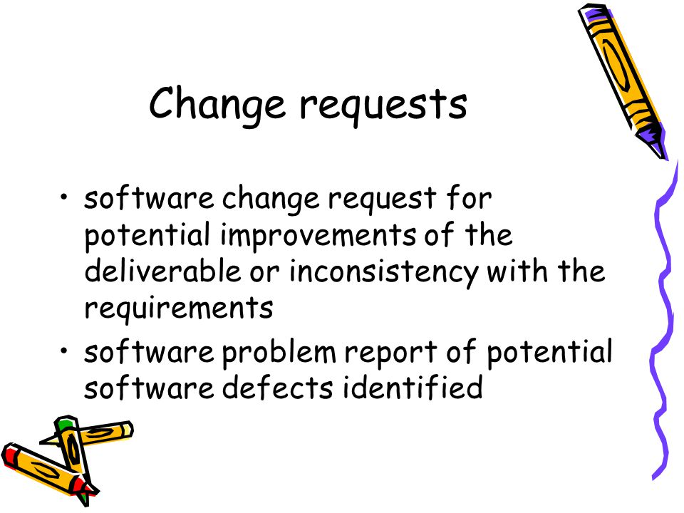 Change requests software change request for potential improvements of the deliverable or inconsistency with the requirements software problem report of potential software defects identified