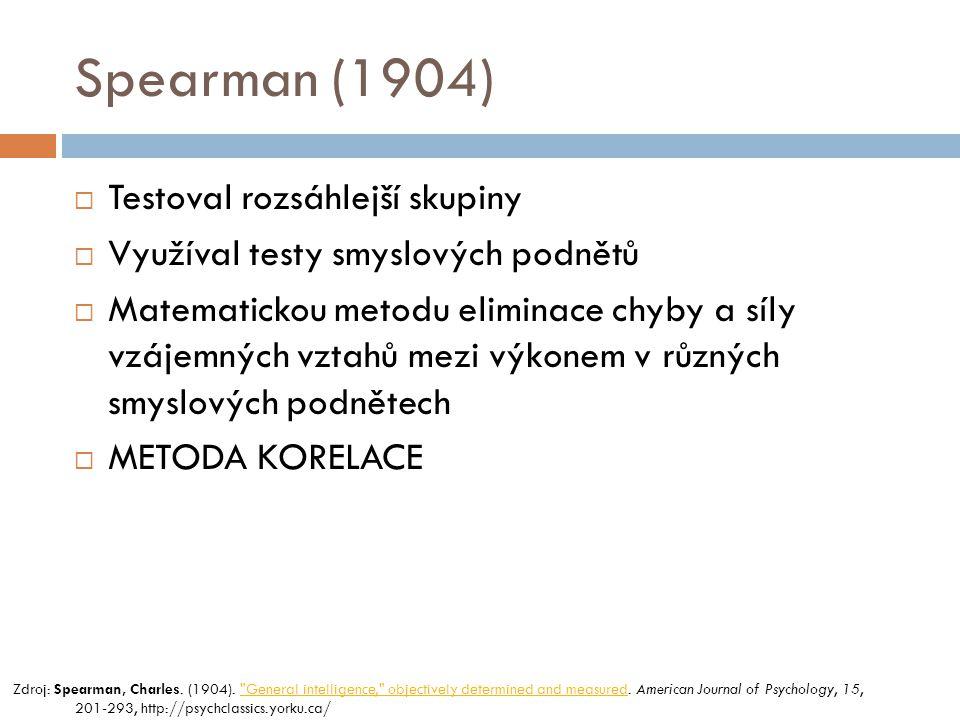 Spearman (1904)  Testoval rozsáhlejší skupiny  Využíval testy smyslových podnětů  Matematickou metodu eliminace chyby a síly vzájemných vztahů mezi