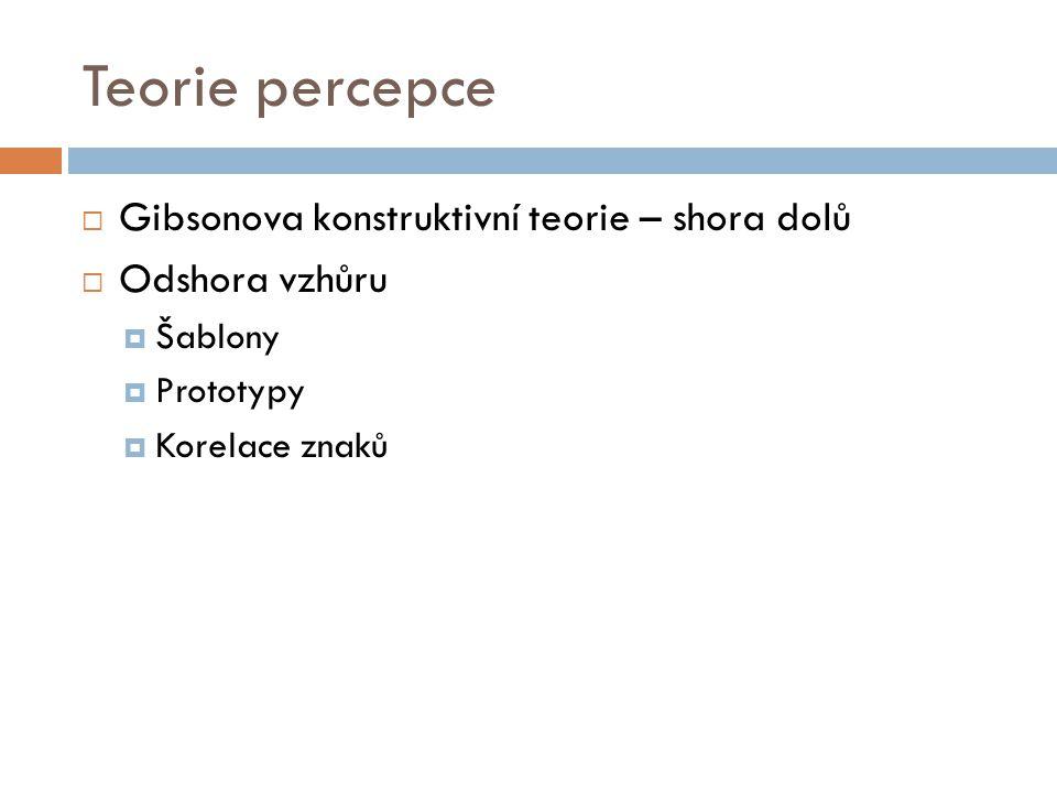 Teorie percepce  Gibsonova konstruktivní teorie – shora dolů  Odshora vzhůru  Šablony  Prototypy  Korelace znaků
