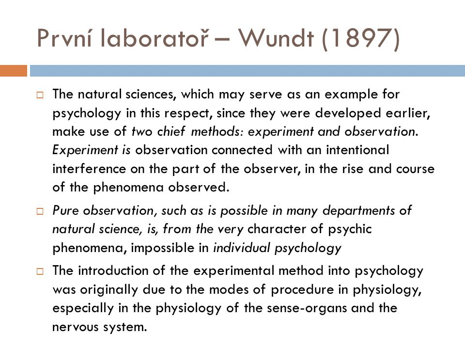 První laboratoř – Wundt (1897)  The natural sciences, which may serve as an example for psychology in this respect, since they were developed earlier, make use of two chief methods: experiment and observation.