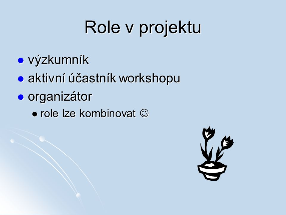 Role v projektu výzkumník výzkumník aktivní účastník workshopu aktivní účastník workshopu organizátor organizátor role lze kombinovat role lze kombino