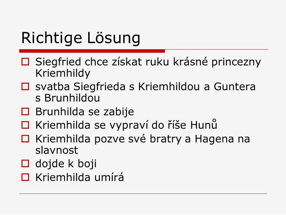 Richtige Lösung  Siegfried chce získat ruku krásné princezny Kriemhildy  svatba Siegfrieda s Kriemhildou a Guntera s Brunhildou  Brunhilda se zabije  Kriemhilda se vypraví do říše Hunů  Kriemhilda pozve své bratry a Hagena na slavnost  dojde k boji  Kriemhilda umírá