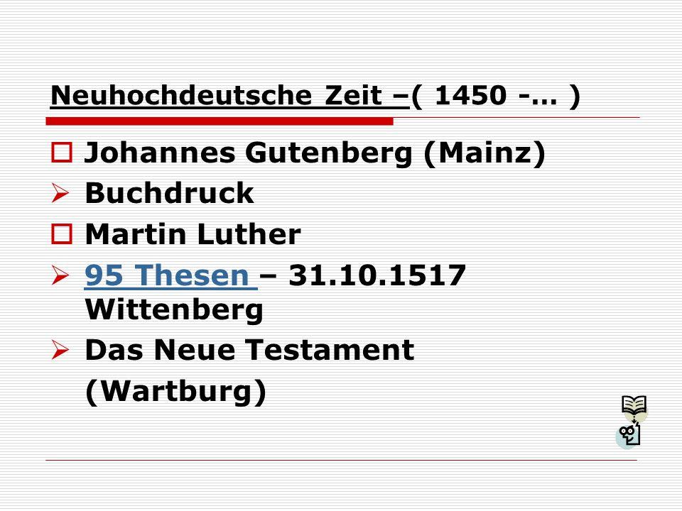 Neuhochdeutsche Zeit –( 1450 -… )  Johannes Gutenberg (Mainz)  Buchdruck  Martin Luther  95 Thesen – 31.10.1517 Wittenberg 95 Thesen  Das Neue Testament (Wartburg)