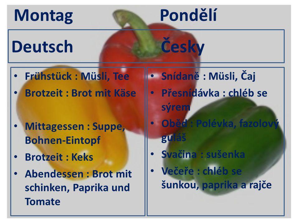 Deutsch Česky Frühstück : Müsli, Tee Brotzeit : Brot mit Käse Mittagessen : Suppe, Bohnen-Eintopf Brotzeit : Keks Abendessen : Brot mit schinken, Papr