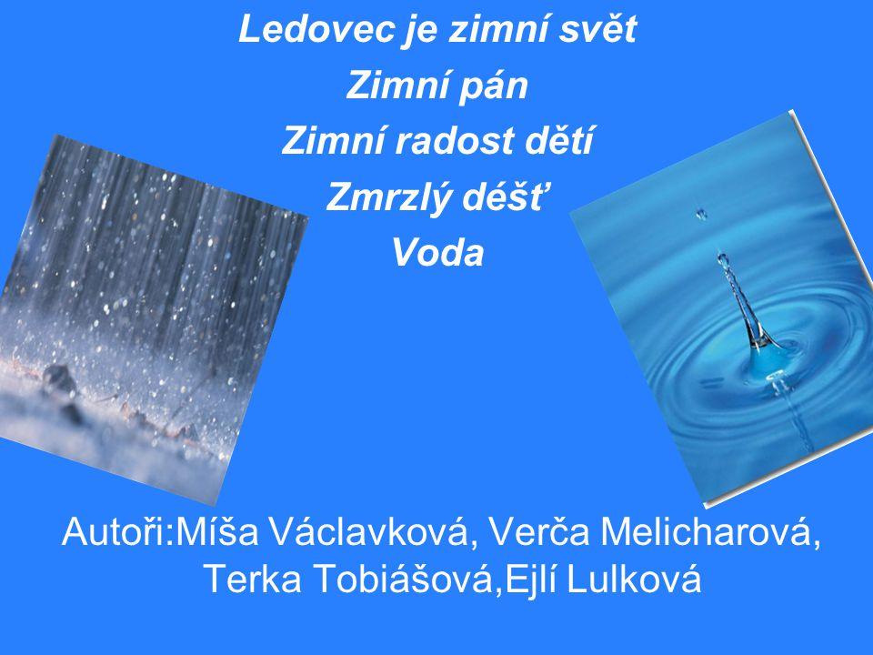 Ledovec je zimní svět Zimní pán Zimní radost dětí Zmrzlý déšť Voda Autoři:Míša Václavková, Verča Melicharová, Terka Tobiášová,Ejlí Lulková