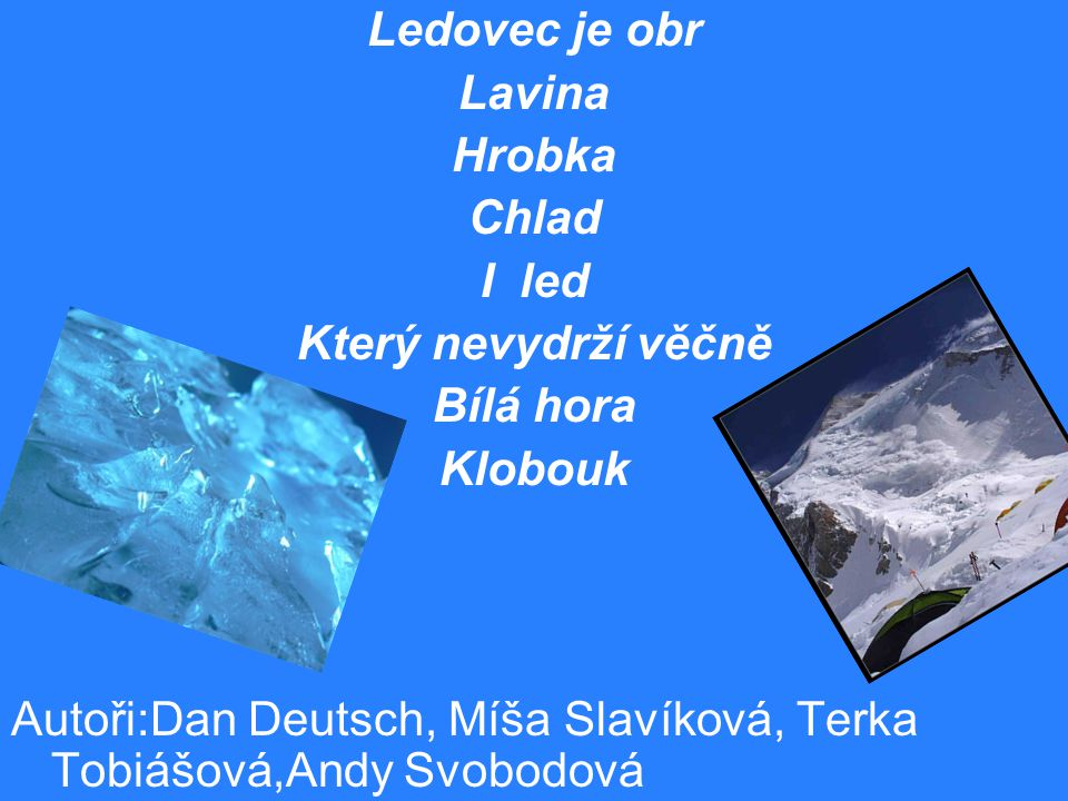 Ledovec Je krása nad oceánem Hvězdy do něj padající Ledovec je vládce Strach Ledovec jsou studené bílé peřinky Domov Mrazíkův Velké kluziště Pohár zmrzliny Lízátko a my mouchy na něm Autoři:Zlatka Klapková, Luboš Němeček, Míša Slavíková, Verča Melicharová, Dan Deutsch