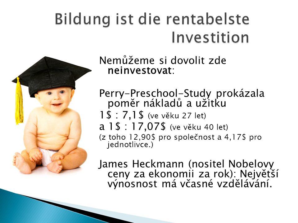 Nemůžeme si dovolit zde neinvestovat: Perry-Preschool-Study prokázala poměr nákladů a užitku 1$ : 7,1$ (ve věku 27 let) a 1$ : 17,07$ (ve věku 40 let) (z toho 12,90$ pro společnost a 4,17$ pro jednotlivce.) James Heckmann (nositel Nobelovy ceny za ekonomii za rok): Největší výnosnost má včasné vzdělávání.